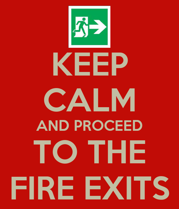 KEEP CALM AND PROCEED TO THE FIRE EXITS