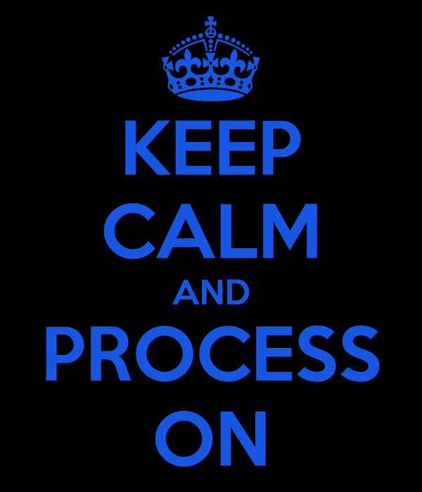 KEEP CALM AND PROCESS ON