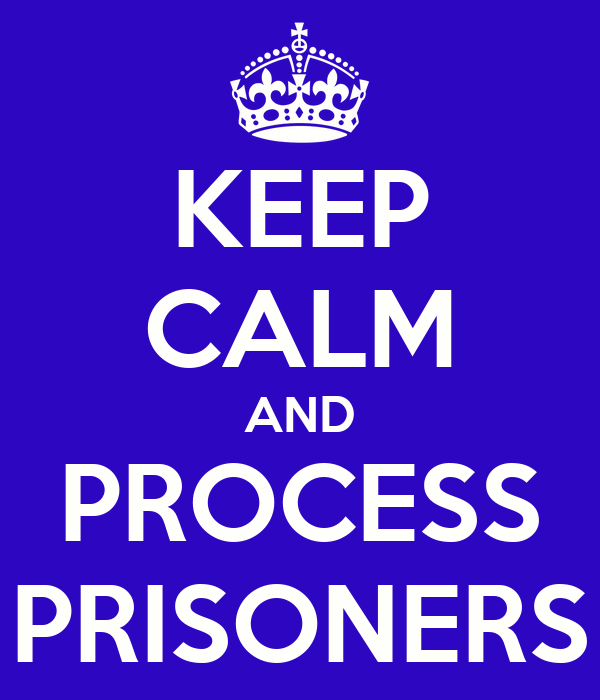 KEEP CALM AND PROCESS PRISONERS