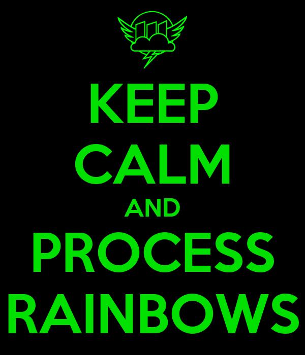KEEP CALM AND PROCESS RAINBOWS