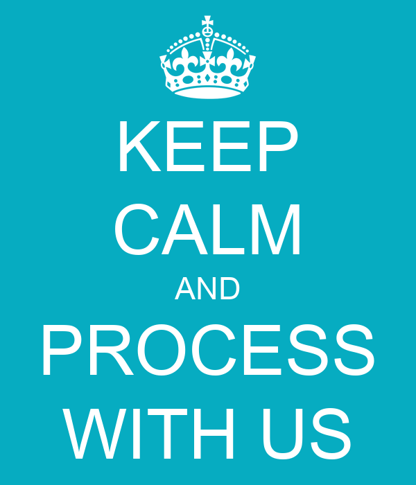 KEEP CALM AND PROCESS WITH US