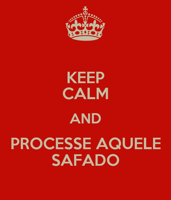 KEEP CALM AND PROCESSE AQUELE SAFADO