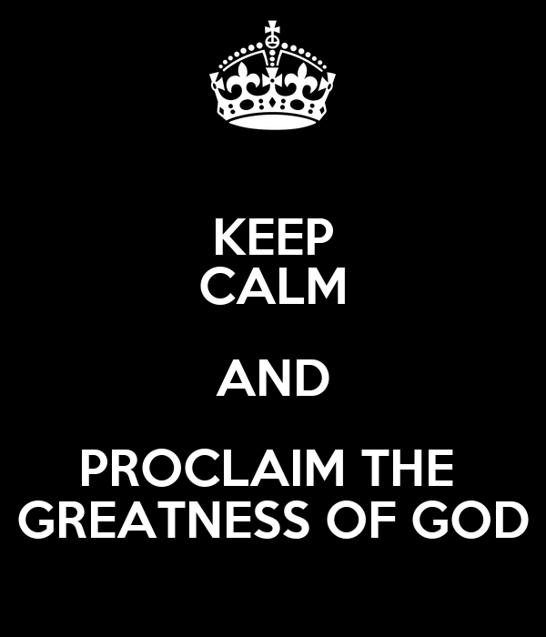 KEEP CALM AND PROCLAIM THE  GREATNESS OF GOD