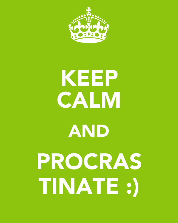KEEP CALM AND PROCRAS TINATE :)