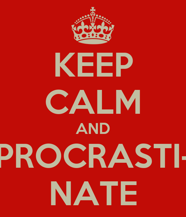 KEEP CALM AND PROCRASTI- NATE