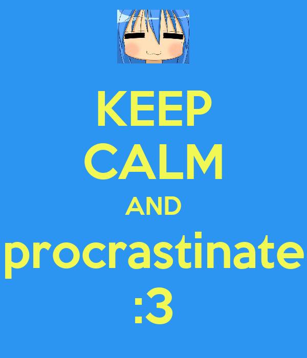 KEEP CALM AND procrastinate :3