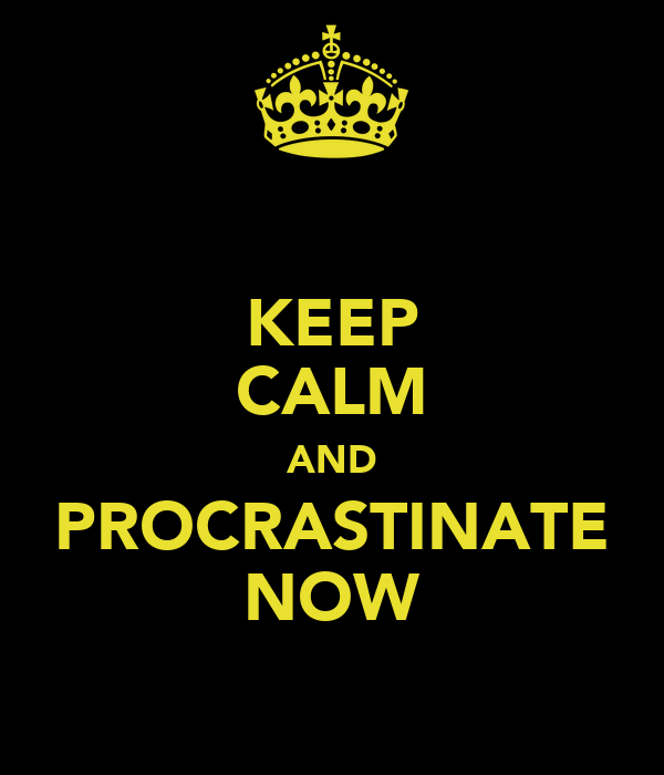 KEEP CALM AND PROCRASTINATE NOW