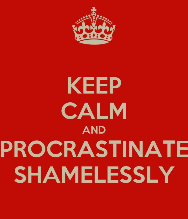KEEP CALM AND PROCRASTINATE SHAMELESSLY