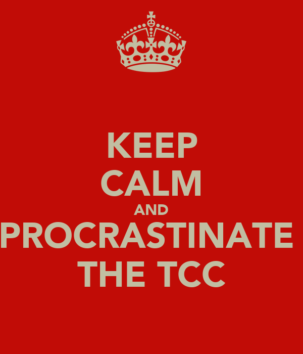 KEEP CALM AND PROCRASTINATE  THE TCC