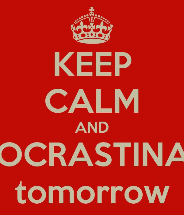 KEEP CALM AND PROCRASTINATE tomorrow