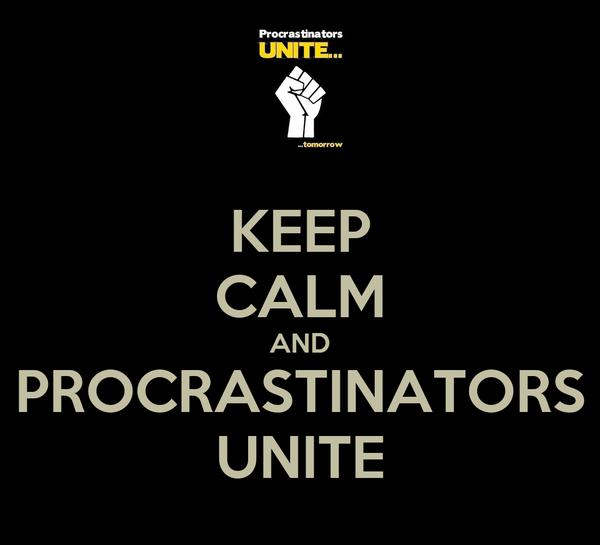 KEEP CALM AND PROCRASTINATORS UNITE