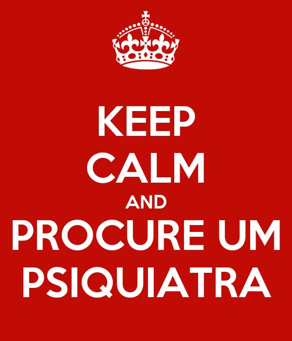KEEP CALM AND PROCURE UM PSIQUIATRA