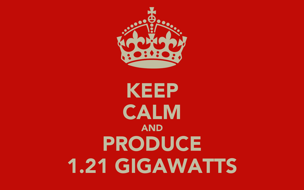 KEEP CALM AND PRODUCE 1.21 GIGAWATTS