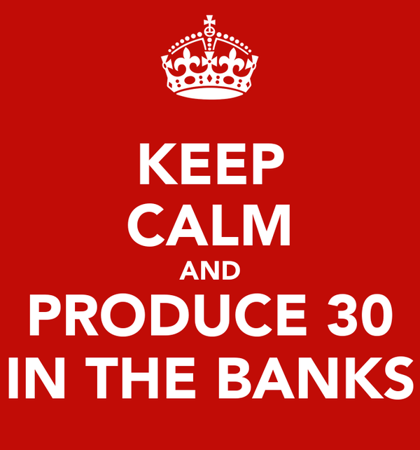 KEEP CALM AND PRODUCE 30 IN THE BANKS
