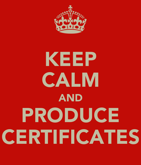 KEEP CALM AND PRODUCE CERTIFICATES