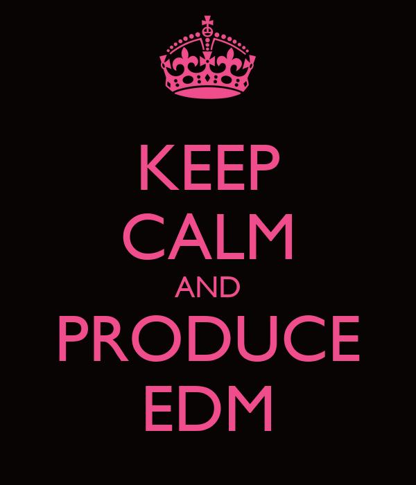 KEEP CALM AND PRODUCE EDM