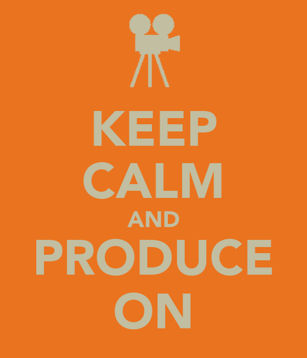 KEEP CALM AND PRODUCE ON