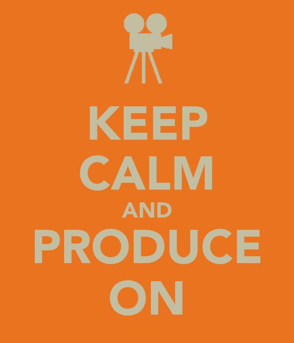 KEEP CALM AND PRODUCE ON
