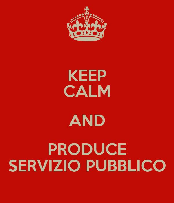 KEEP CALM AND PRODUCE SERVIZIO PUBBLICO
