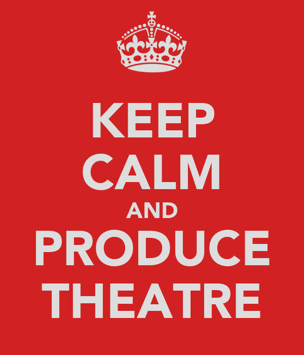 KEEP CALM AND PRODUCE THEATRE