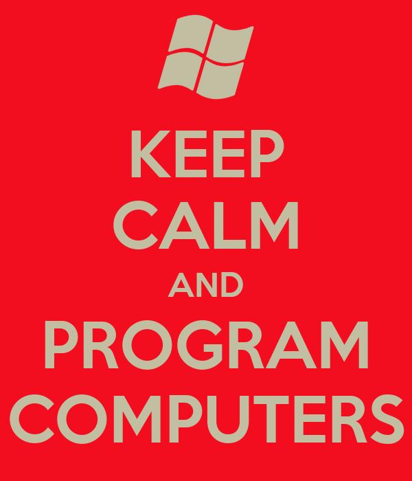 KEEP CALM AND PROGRAM COMPUTERS