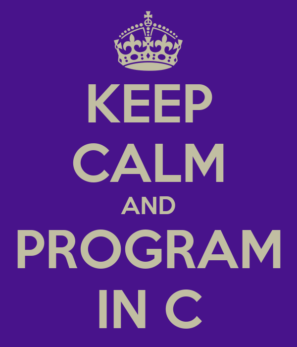 KEEP CALM AND PROGRAM IN C