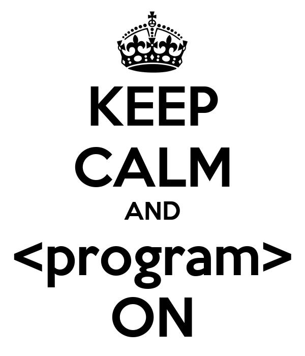 KEEP CALM AND <program> ON