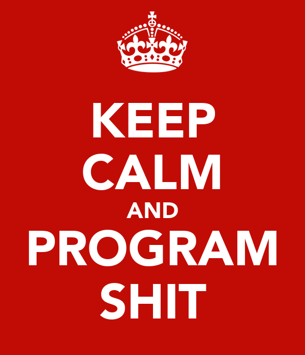 KEEP CALM AND PROGRAM SHIT