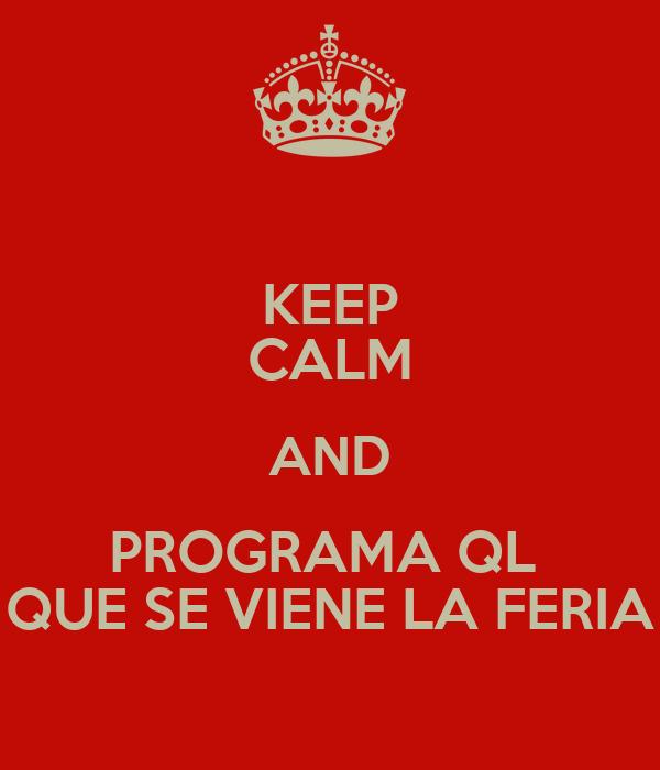 KEEP CALM AND PROGRAMA QL  QUE SE VIENE LA FERIA