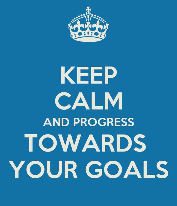 KEEP CALM AND PROGRESS TOWARDS  YOUR GOALS