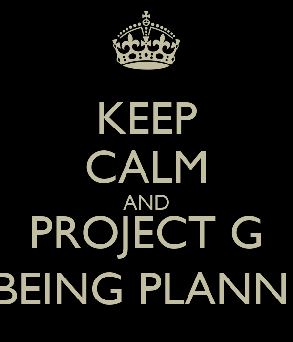 KEEP CALM AND PROJECT G IS BEING PLANNED