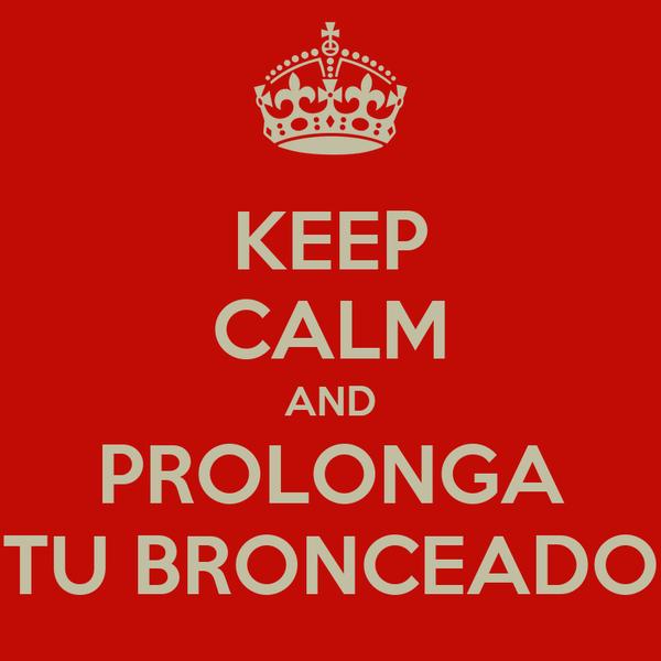 KEEP CALM AND PROLONGA TU BRONCEADO