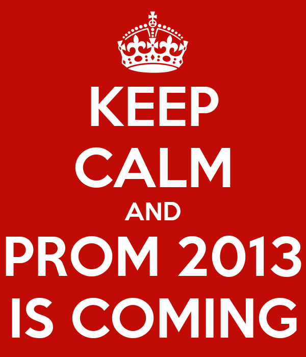 KEEP CALM AND PROM 2013 IS COMING