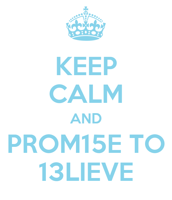 KEEP CALM AND PROM15E TO 13LIEVE