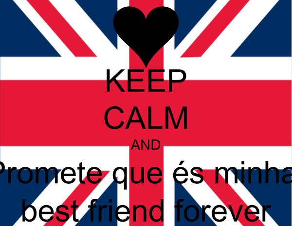 KEEP CALM AND Promete que és minha  best friend forever