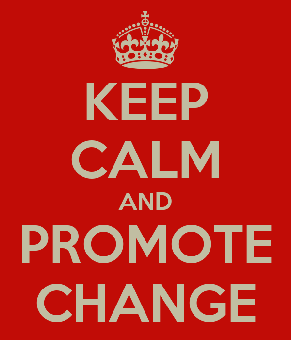 KEEP CALM AND PROMOTE CHANGE