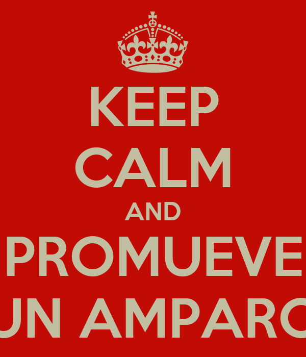 KEEP CALM AND PROMUEVE UN AMPARO