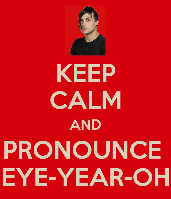 KEEP CALM AND PRONOUNCE  EYE-YEAR-OH