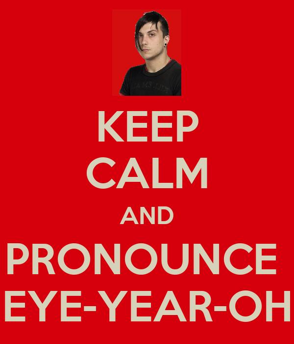 KEEP CALM AND PRONOUNCE  EYE-YEAR-OH