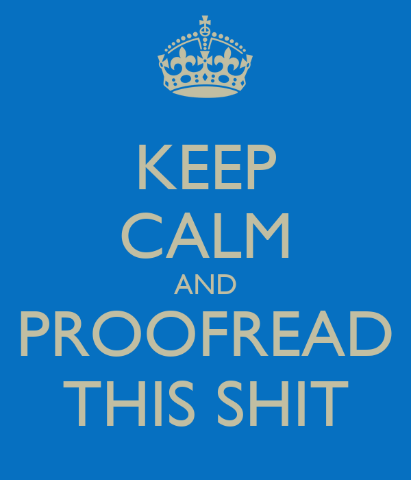KEEP CALM AND PROOFREAD THIS SHIT