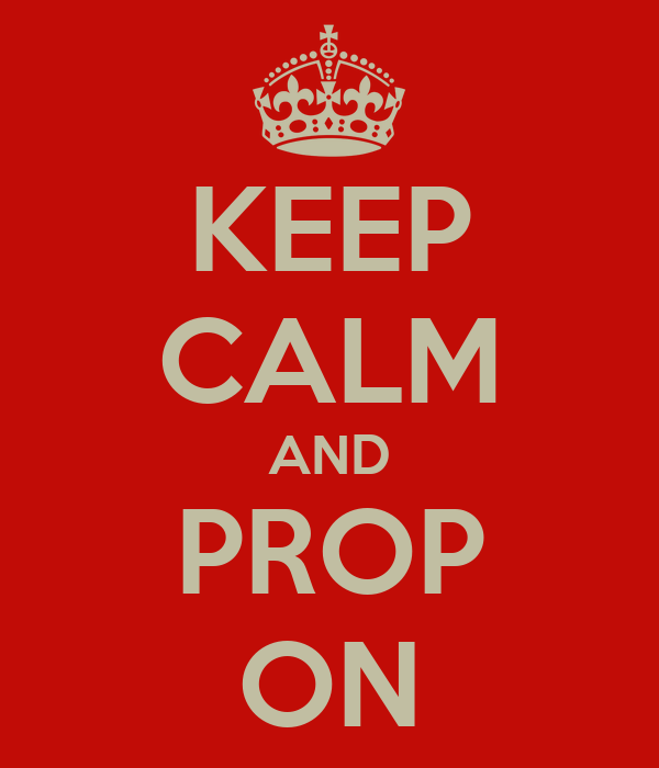 KEEP CALM AND PROP ON