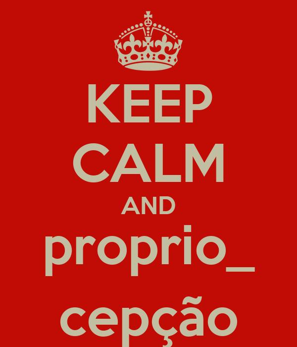 KEEP CALM AND proprio_ cepção
