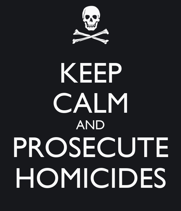 KEEP CALM AND PROSECUTE HOMICIDES