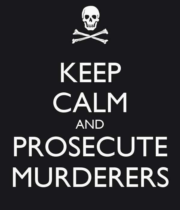 KEEP CALM AND PROSECUTE MURDERERS