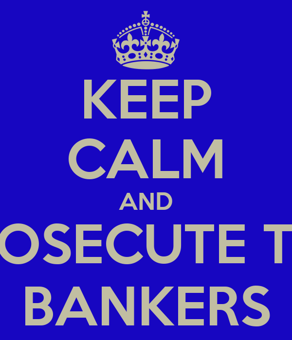KEEP CALM AND PROSECUTE THE BANKERS