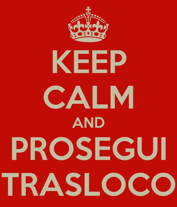 KEEP CALM AND PROSEGUI TRASLOCO