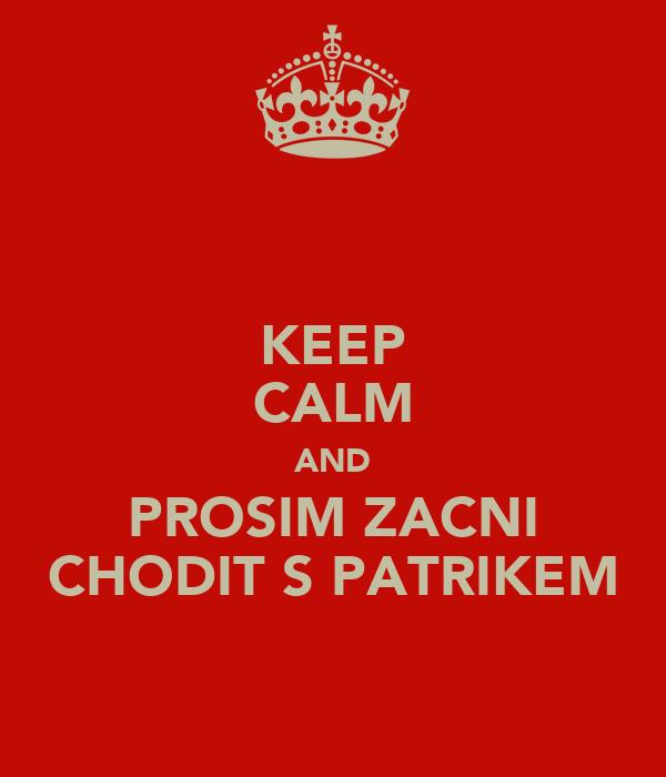 KEEP CALM AND PROSIM ZACNI CHODIT S PATRIKEM