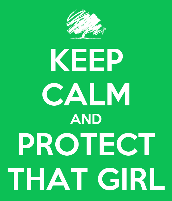 KEEP CALM AND PROTECT THAT GIRL