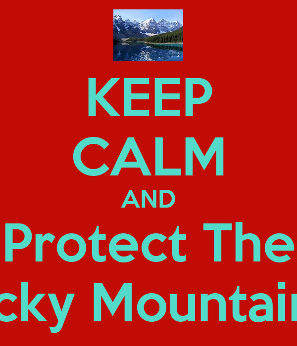 KEEP CALM AND Protect The Rocky Mountains