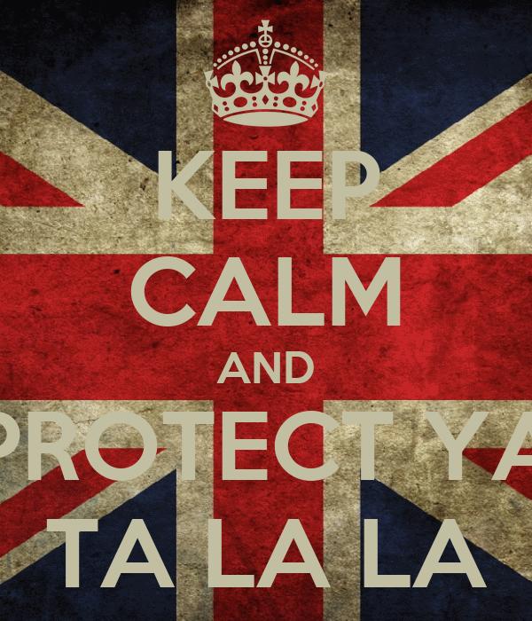 KEEP CALM AND PROTECT YA TA LA LA